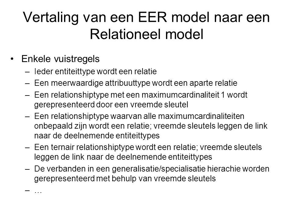 Vertaling van een EER model naar een Relationeel model Enkele vuistregels –Ieder entiteittype wordt een relatie –Een meerwaardige attribuuttype wordt