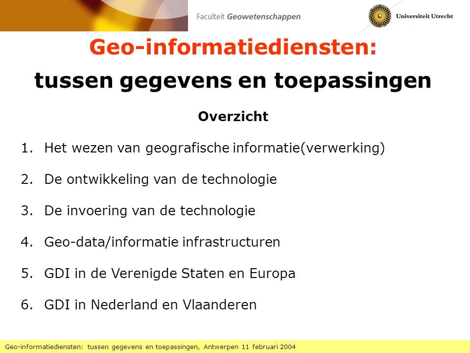 Geo-informatiediensten: tussen gegevens en toepassingen Geo-informatiediensten: tussen gegevens en toepassingen, Antwerpen 11 februari 2004 Overzicht 1.Het wezen van geografische informatie(verwerking) 2.De ontwikkeling van de technologie 3.De invoering van de technologie 4.Geo-data/informatie infrastructuren 5.GDI in de Verenigde Staten en Europa 6.GDI in Nederland en Vlaanderen