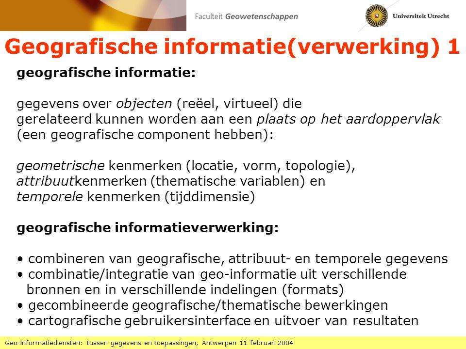 Geografische informatie(verwerking) 1 Geo-informatiediensten: tussen gegevens en toepassingen, Antwerpen 11 februari 2004 geografische informatie: gegevens over objecten (reëel, virtueel) die gerelateerd kunnen worden aan een plaats op het aardoppervlak (een geografische component hebben): geometrische kenmerken (locatie, vorm, topologie), attribuutkenmerken (thematische variablen) en temporele kenmerken (tijddimensie) geografische informatieverwerking: combineren van geografische, attribuut- en temporele gegevens combinatie/integratie van geo-informatie uit verschillende bronnen en in verschillende indelingen (formats) gecombineerde geografische/thematische bewerkingen cartografische gebruikersinterface en uitvoer van resultaten