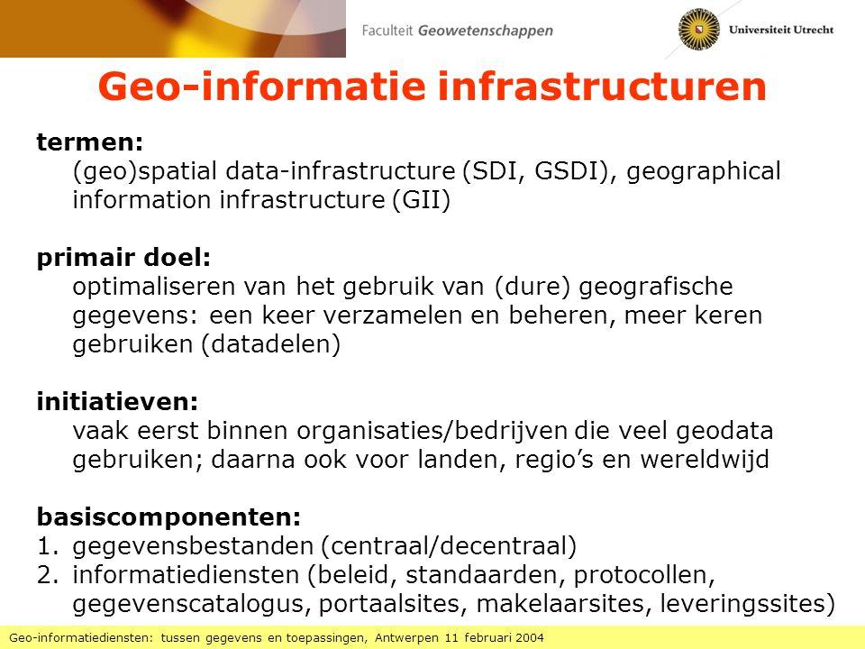 Geo-informatie infrastructuren Geo-informatiediensten: tussen gegevens en toepassingen, Antwerpen 11 februari 2004 termen: (geo)spatial data-infrastructure (SDI, GSDI), geographical information infrastructure (GII) primair doel: optimaliseren van het gebruik van (dure) geografische gegevens: een keer verzamelen en beheren, meer keren gebruiken (datadelen) initiatieven: vaak eerst binnen organisaties/bedrijven die veel geodata gebruiken; daarna ook voor landen, regio's en wereldwijd basiscomponenten: 1.gegevensbestanden (centraal/decentraal) 2.informatiediensten (beleid, standaarden, protocollen, gegevenscatalogus, portaalsites, makelaarsites, leveringssites)