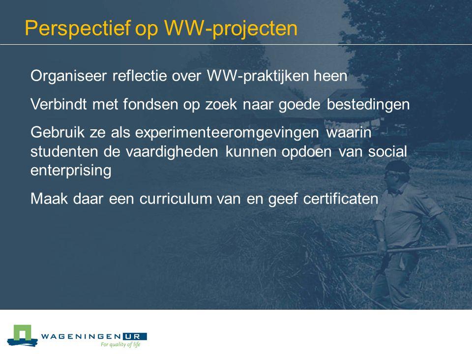 Perspectief op WW-projecten Organiseer reflectie over WW-praktijken heen Verbindt met fondsen op zoek naar goede bestedingen Gebruik ze als experimenteeromgevingen waarin studenten de vaardigheden kunnen opdoen van social enterprising Maak daar een curriculum van en geef certificaten