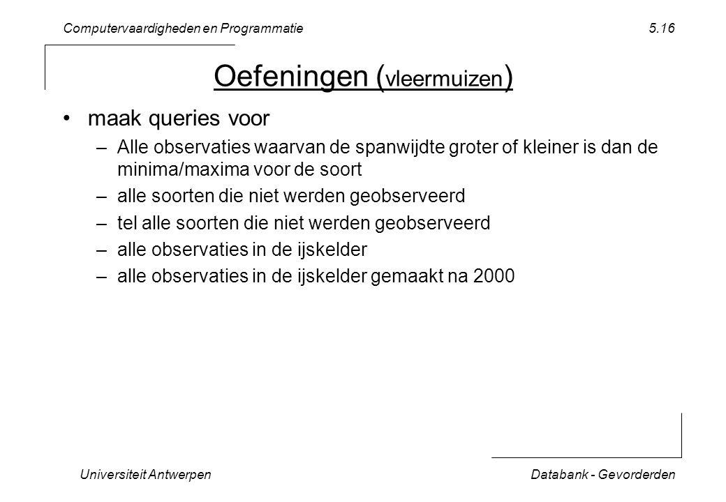 Computervaardigheden en Programmatie Universiteit AntwerpenDatabank - Gevorderden 5.16 Oefeningen ( vleermuizen ) maak queries voor –Alle observaties waarvan de spanwijdte groter of kleiner is dan de minima/maxima voor de soort –alle soorten die niet werden geobserveerd –tel alle soorten die niet werden geobserveerd –alle observaties in de ijskelder –alle observaties in de ijskelder gemaakt na 2000