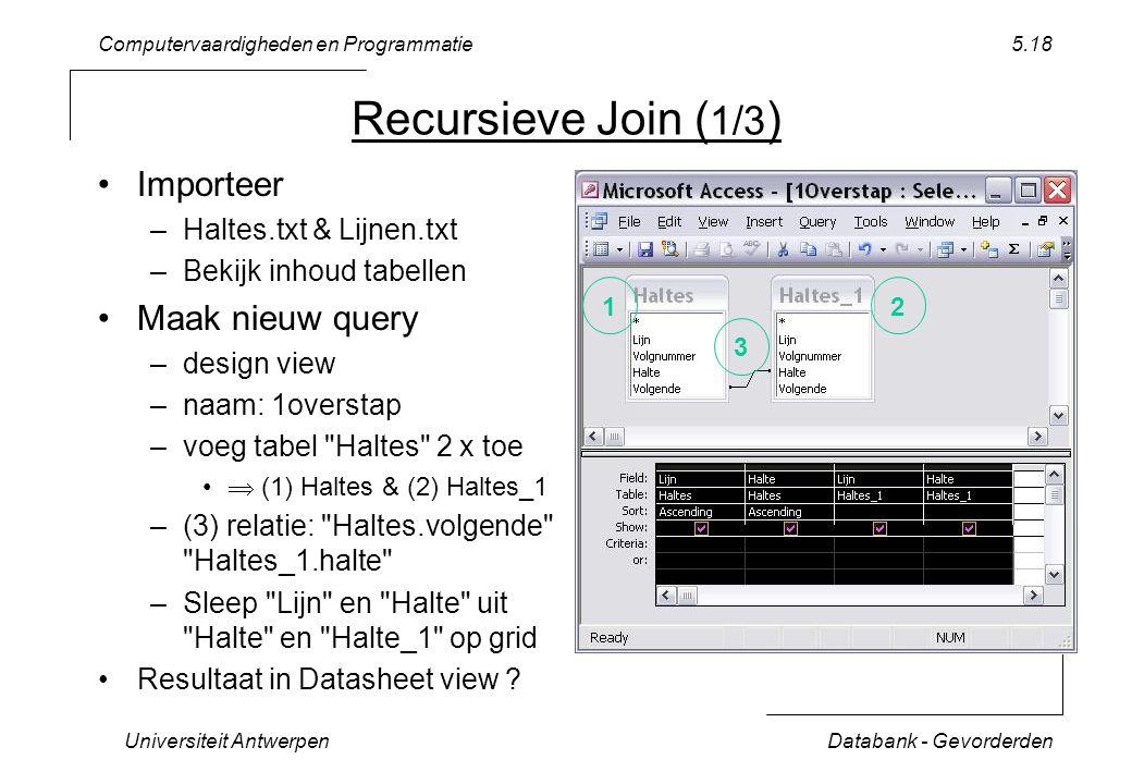 Computervaardigheden en Programmatie Universiteit AntwerpenDatabank - Gevorderden 5.18 Recursieve Join ( 1/3 ) Importeer –Haltes.txt & Lijnen.txt –Bekijk inhoud tabellen Maak nieuw query –design view –naam: 1overstap –voeg tabel Haltes 2 x toe  (1) Haltes & (2) Haltes_1 –(3) relatie: Haltes.volgende Haltes_1.halte –Sleep Lijn en Halte uit Halte en Halte_1 op grid Resultaat in Datasheet view .
