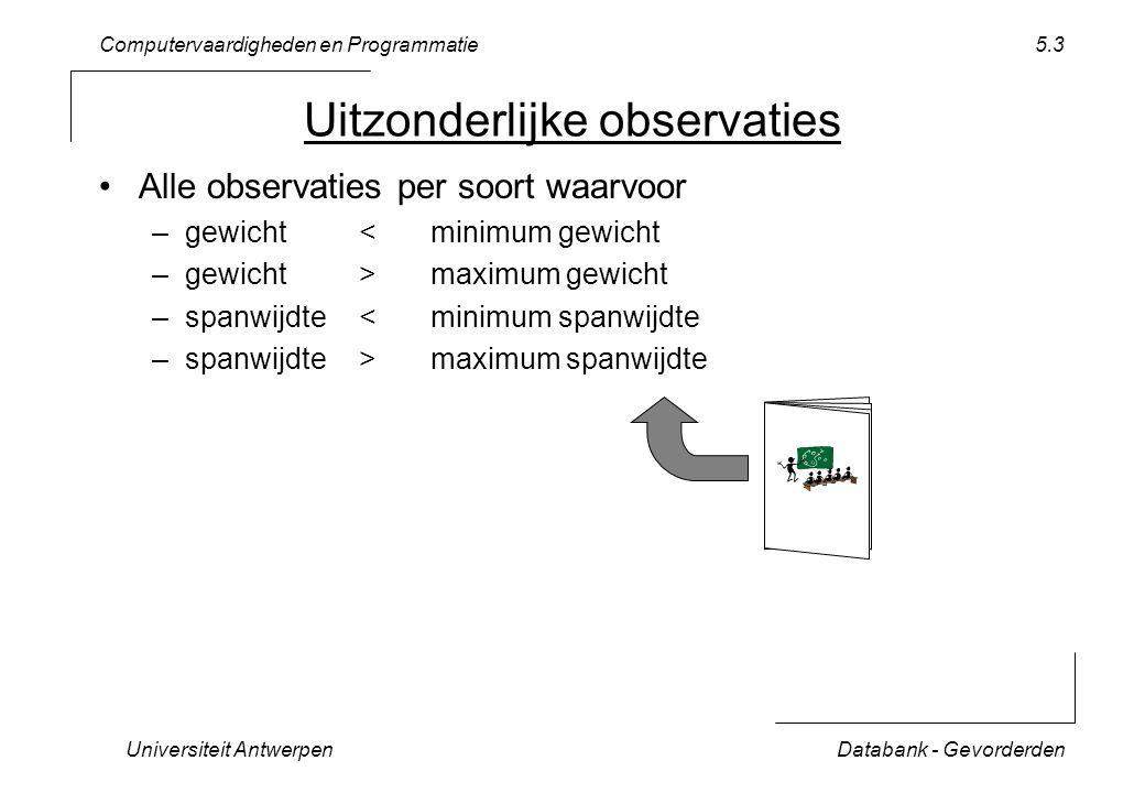 Computervaardigheden en Programmatie Universiteit AntwerpenDatabank - Gevorderden 5.3 Uitzonderlijke observaties Alle observaties per soort waarvoor –gewicht < minimum gewicht –gewicht > maximum gewicht –spanwijdte < minimum spanwijdte –spanwijdte > maximum spanwijdte