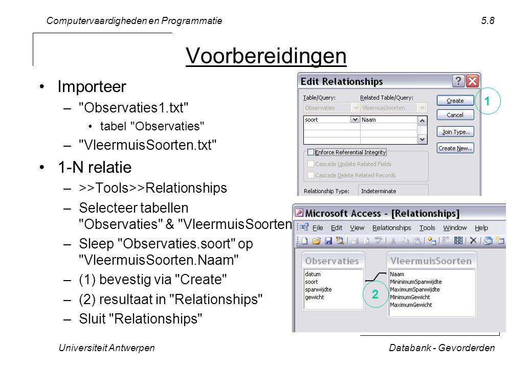 Computervaardigheden en Programmatie Universiteit AntwerpenDatabank - Gevorderden 5.8 Voorbereidingen Importeer – Observaties1.txt tabel Observaties – VleermuisSoorten.txt 1-N relatie –>>Tools>>Relationships –Selecteer tabellen Observaties & VleermuisSoorten –Sleep Observaties.soort op VleermuisSoorten.Naam –(1) bevestig via Create –(2) resultaat in Relationships –Sluit Relationships 1 2