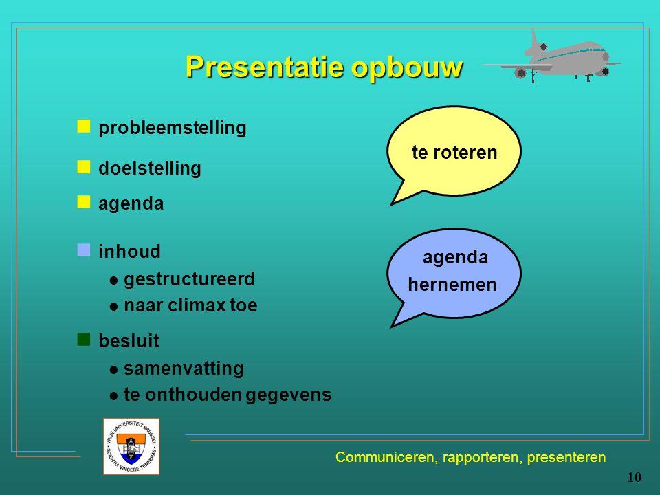 Communiceren, rapporteren, presenteren 10 Presentatie opbouw probleemstelling doelstelling agenda te roteren inhoud gestructureerd naar climax toe bes