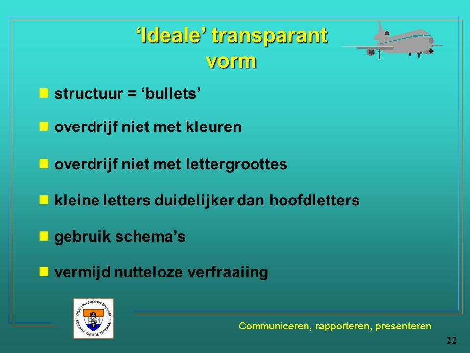 Communiceren, rapporteren, presenteren 22 'Ideale' transparant vorm structuur = 'bullets' overdrijf niet met kleuren overdrijf niet met lettergroottes