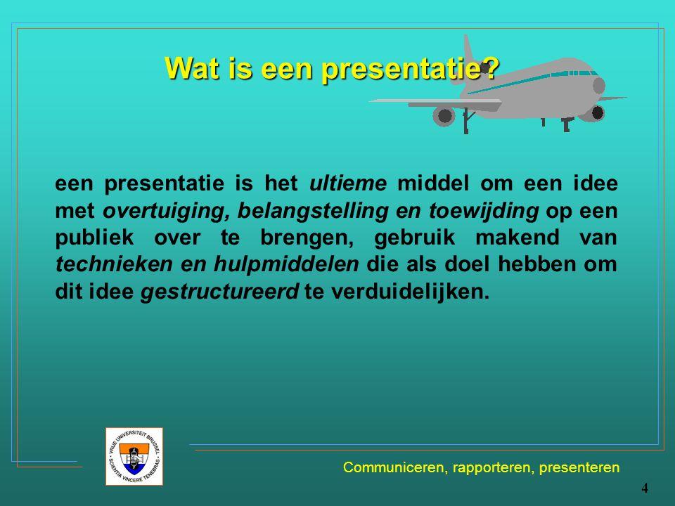 Communiceren, rapporteren, presenteren 4 Wat is een presentatie? een presentatie is het ultieme middel om een idee met overtuiging, belangstelling en