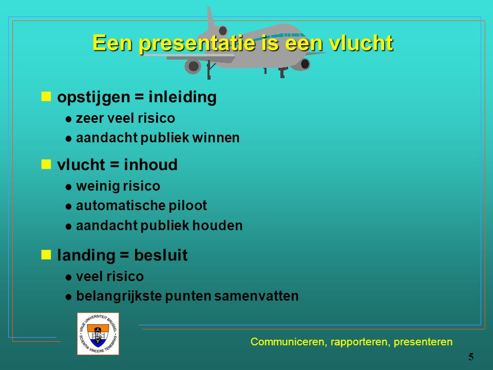Communiceren, rapporteren, presenteren 5 Een presentatie is een vlucht opstijgen = inleiding zeer veel risico aandacht publiek winnen vlucht = inhoud
