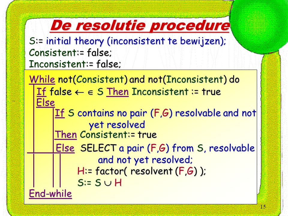 15 De resolutie procedure :=initial theory (inconsistent te bewijzen); S:= initial theory (inconsistent te bewijzen); Consistent:= false; Inconsistent:= false; While not(Consistent) and not(Inconsistent) do If false   S Then Inconsistent := true Else If S contains no pair (F,G) resolvable and not yet resolved yet resolved Then Consistent:= true Then Consistent:= true Else SELECT a pair (F,G) from S, resolvable and not yet resolved; and not yet resolved; H:= factor( resolvent (F,G) ); H:= factor( resolvent (F,G) ); S:= S  H S:= S  H End-while