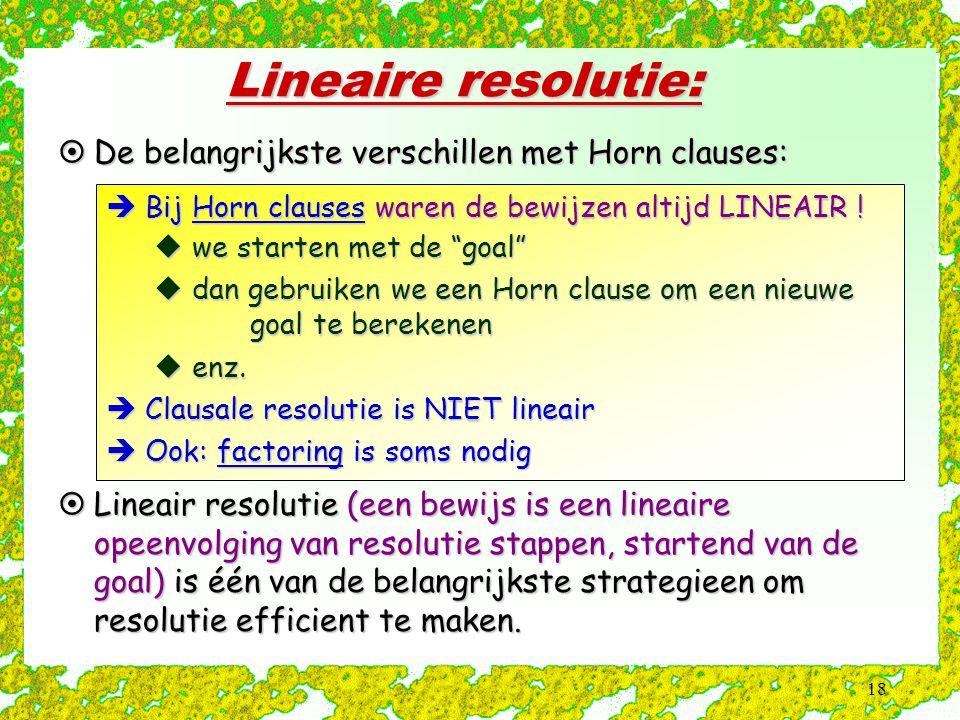 18 Lineaire resolutie:  De belangrijkste verschillen met Horn clauses:  Bij Horn clauses waren de bewijzen altijd LINEAIR .