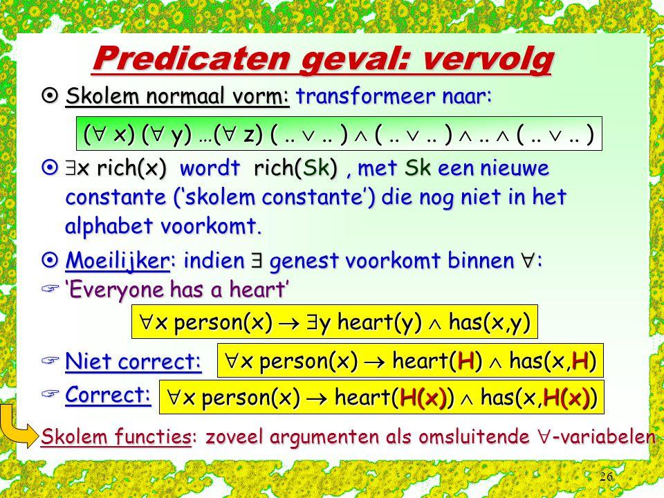 26 Predicaten geval: vervolg Skolem functies: zoveel argumenten als omsluitende  -variabelen  Skolem normaal vorm: transformeer naar: (  x) (  y) …(  z) (..