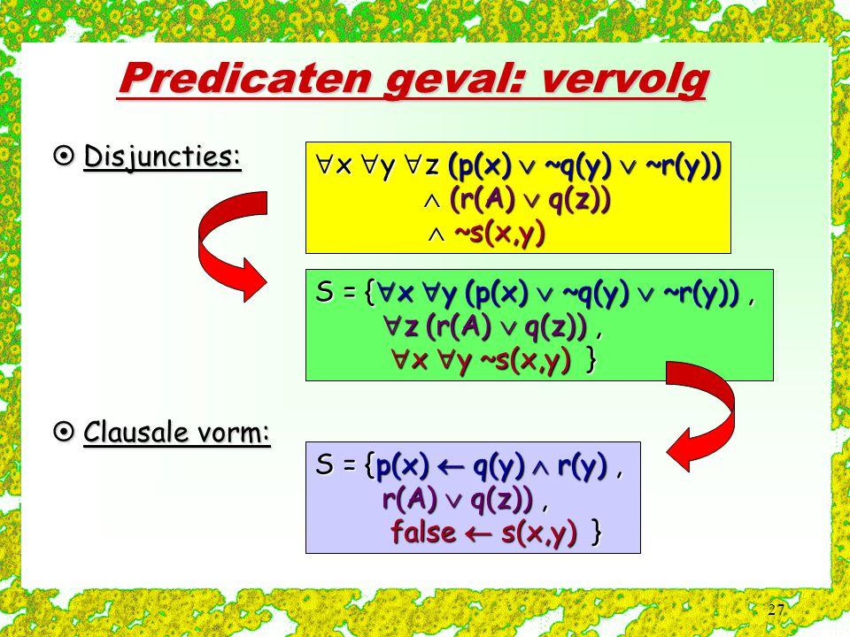 27 Predicaten geval: vervolg  Clausale vorm:  x  y  z (p(x)  ~q(y)  ~r(y))  (r(A)  q(z))  (r(A)  q(z))  ~s(x,y)  ~s(x,y) S = {  x  y (p(x)  ~q(y)  ~r(y)),  z (r(A)  q(z)),  z (r(A)  q(z)),  x  y ~s(x,y) }  x  y ~s(x,y) } S = {p(x)  q(y)  r(y), r(A)  q(z)), r(A)  q(z)), false  s(x,y) } false  s(x,y) }  Disjuncties:
