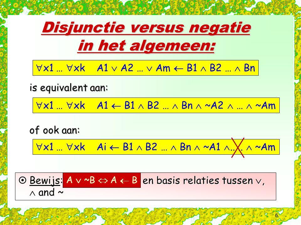 6 Disjunctie versus negatie in het algemeen:  x1 …  xk A1  A2 …  Am  B1  B2 …  Bn  is equivalent aan:  x1 …  xk A1  B1  B2 …  Bn  ~A2  …  ~Am  of ook aan:  x1 …  xk Ai  B1  B2 …  Bn  ~A1 ....