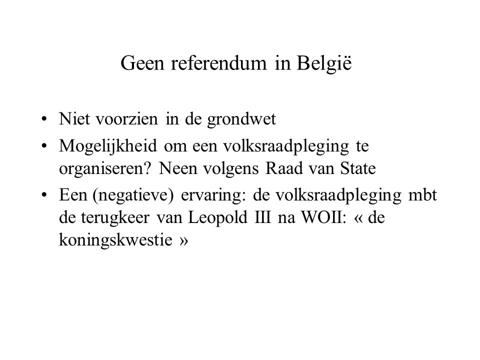 Geen referendum in België Niet voorzien in de grondwet Mogelijkheid om een volksraadpleging te organiseren? Neen volgens Raad van State Een (negatieve