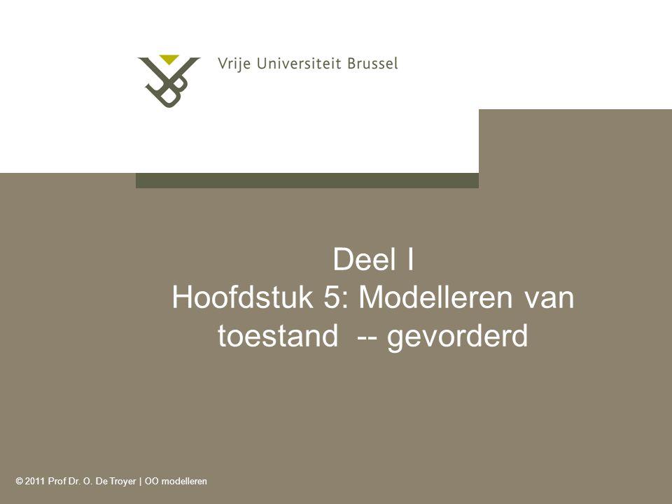 © 2011 Prof Dr. O. De Troyer | OO modelleren Deel I Hoofdstuk 5: Modelleren van toestand -- gevorderd
