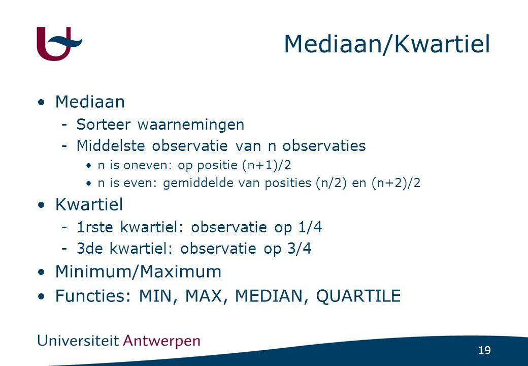19 Mediaan/Kwartiel Mediaan -Sorteer waarnemingen -Middelste observatie van n observaties n is oneven: op positie (n+1)/2 n is even: gemiddelde van posities (n/2) en (n+2)/2 Kwartiel -1rste kwartiel: observatie op 1/4 -3de kwartiel: observatie op 3/4 Minimum/Maximum Functies: MIN, MAX, MEDIAN, QUARTILE