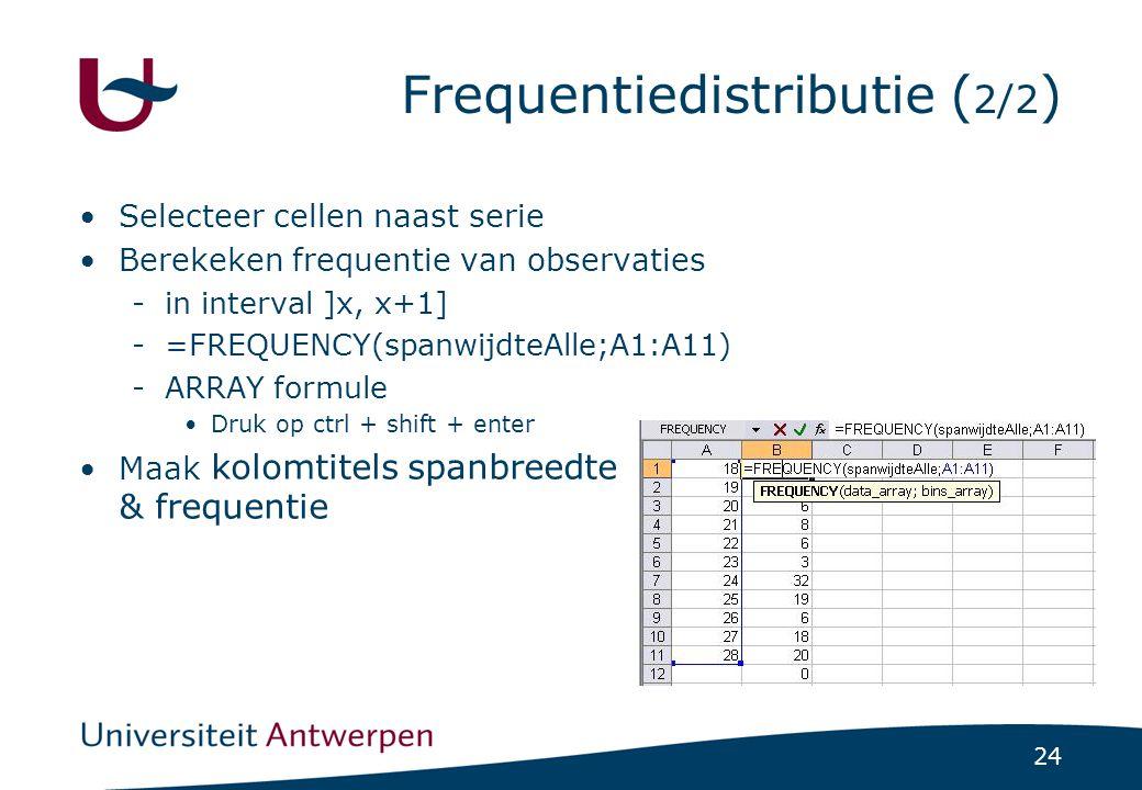 24 Frequentiedistributie ( 2/2 ) Selecteer cellen naast serie Berekeken frequentie van observaties -in interval ]x, x+1] -=FREQUENCY(spanwijdteAlle;A1