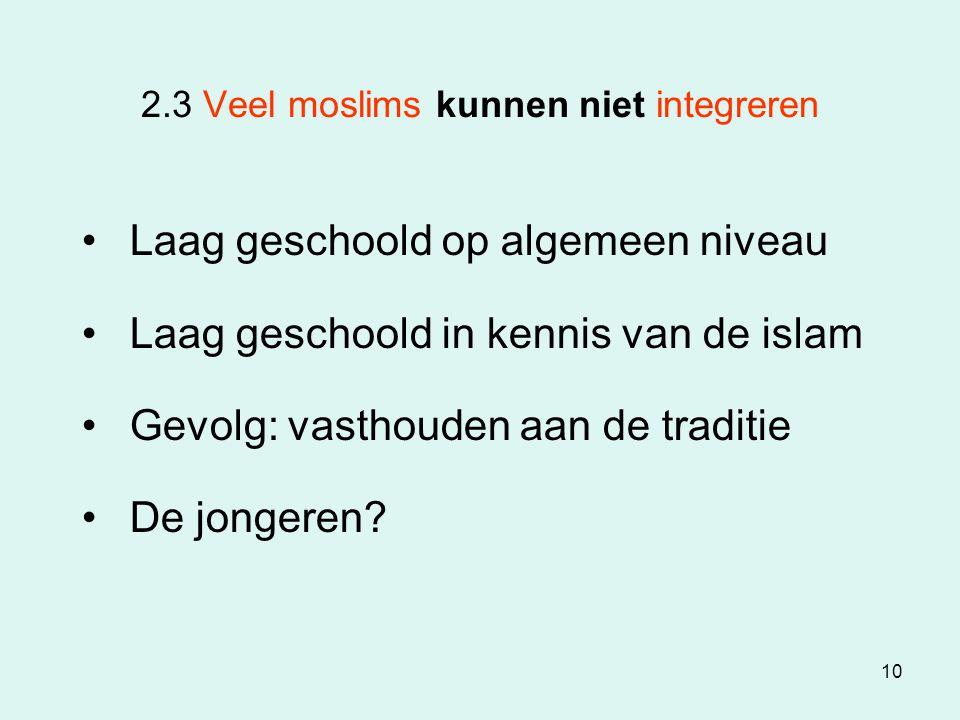 10 2.3 Veel moslims kunnen niet integreren Laag geschoold op algemeen niveau Laag geschoold in kennis van de islam Gevolg: vasthouden aan de traditie