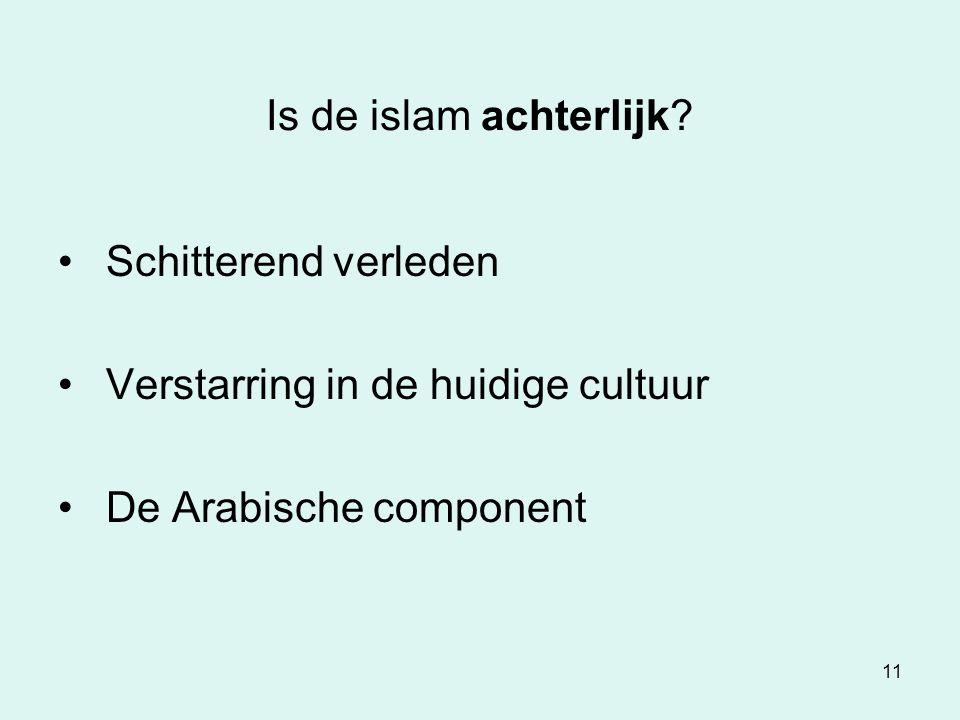 11 Is de islam achterlijk? Schitterend verleden Verstarring in de huidige cultuur De Arabische component