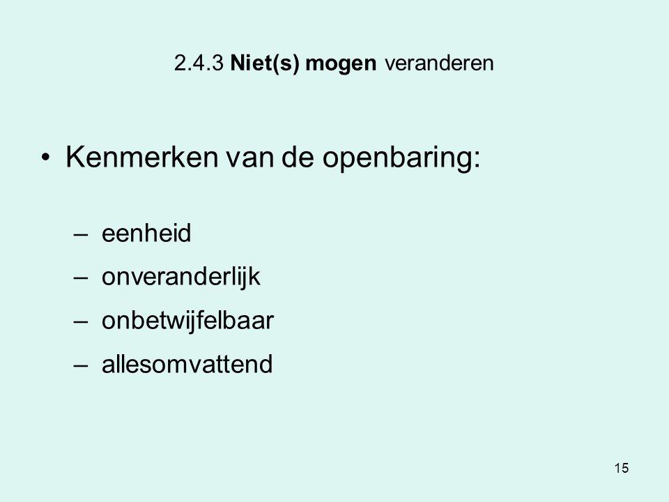 15 2.4.3 Niet(s) mogen veranderen Kenmerken van de openbaring: – eenheid – onveranderlijk – onbetwijfelbaar – allesomvattend
