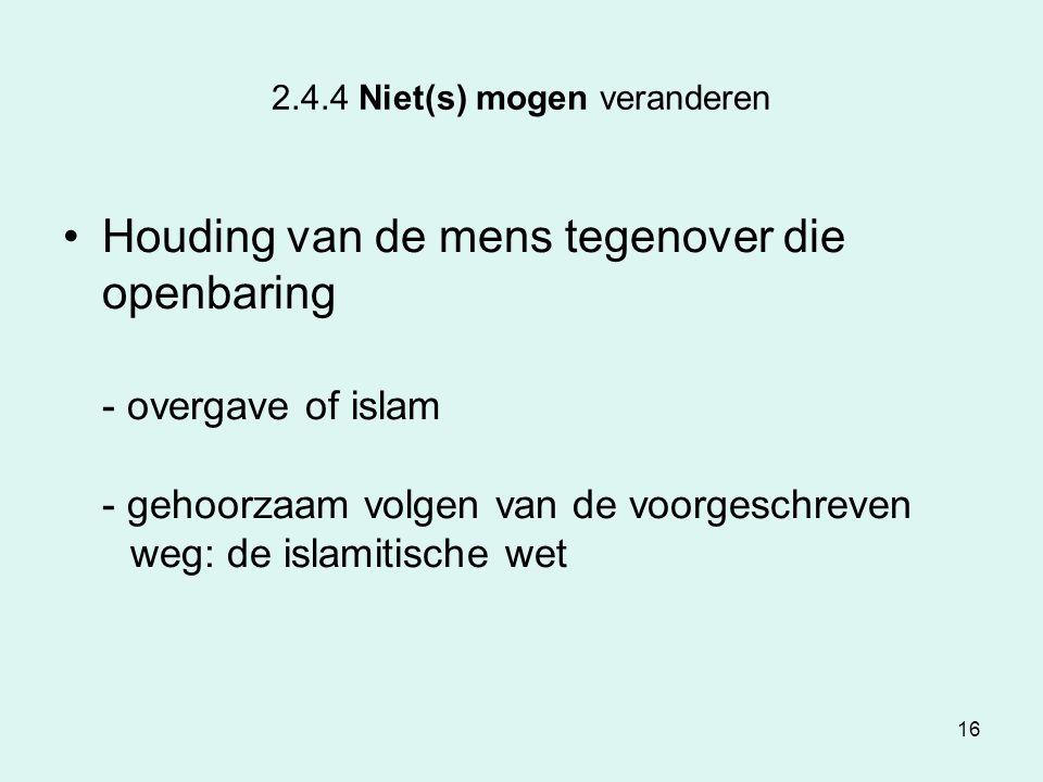 16 2.4.4 Niet(s) mogen veranderen Houding van de mens tegenover die openbaring - overgave of islam - gehoorzaam volgen van de voorgeschreven weg: de i