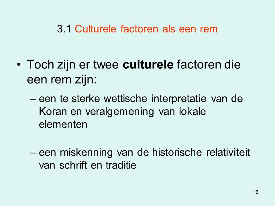 18 3.1 Culturele factoren als een rem Toch zijn er twee culturele factoren die een rem zijn: –een te sterke wettische interpretatie van de Koran en ve