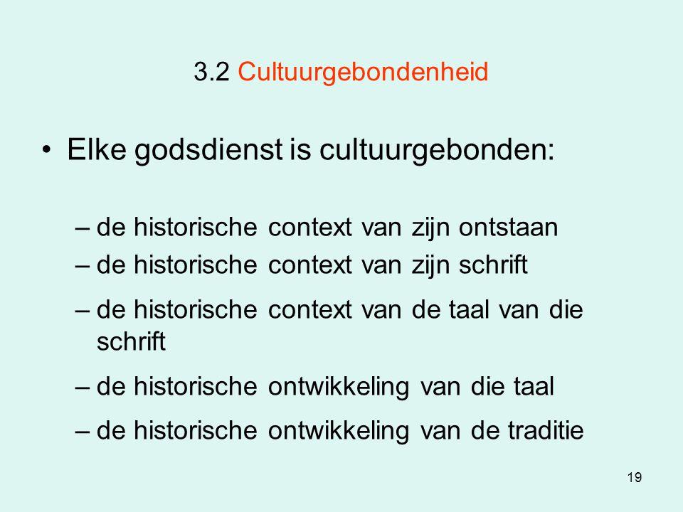 19 3.2 Cultuurgebondenheid Elke godsdienst is cultuurgebonden: –de historische context van zijn ontstaan –de historische context van zijn schrift –de