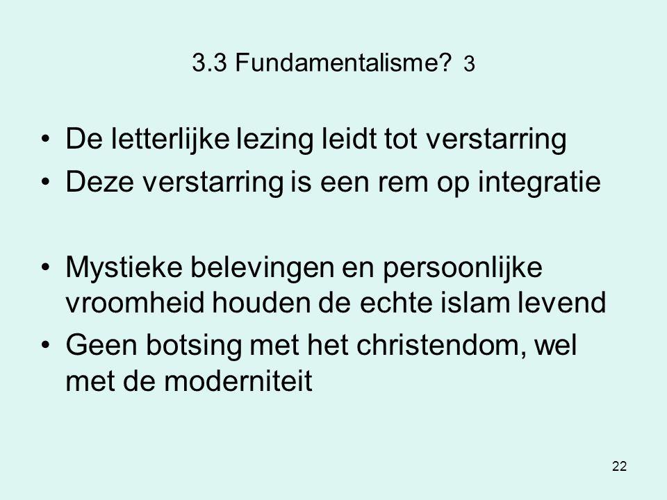 22 3.3 Fundamentalisme? 3 De letterlijke lezing leidt tot verstarring Deze verstarring is een rem op integratie Mystieke belevingen en persoonlijke vr