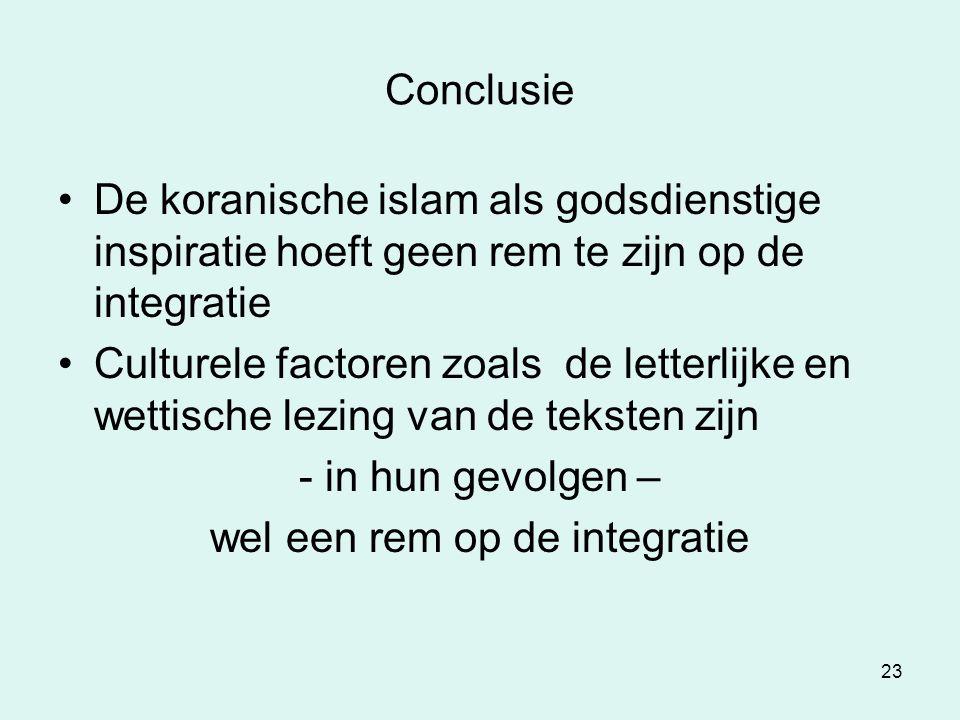 23 Conclusie De koranische islam als godsdienstige inspiratie hoeft geen rem te zijn op de integratie Culturele factoren zoals de letterlijke en wetti