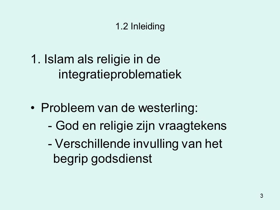 3 1.2 Inleiding 1. Islam als religie in de integratieproblematiek Probleem van de westerling: - God en religie zijn vraagtekens - Verschillende invull