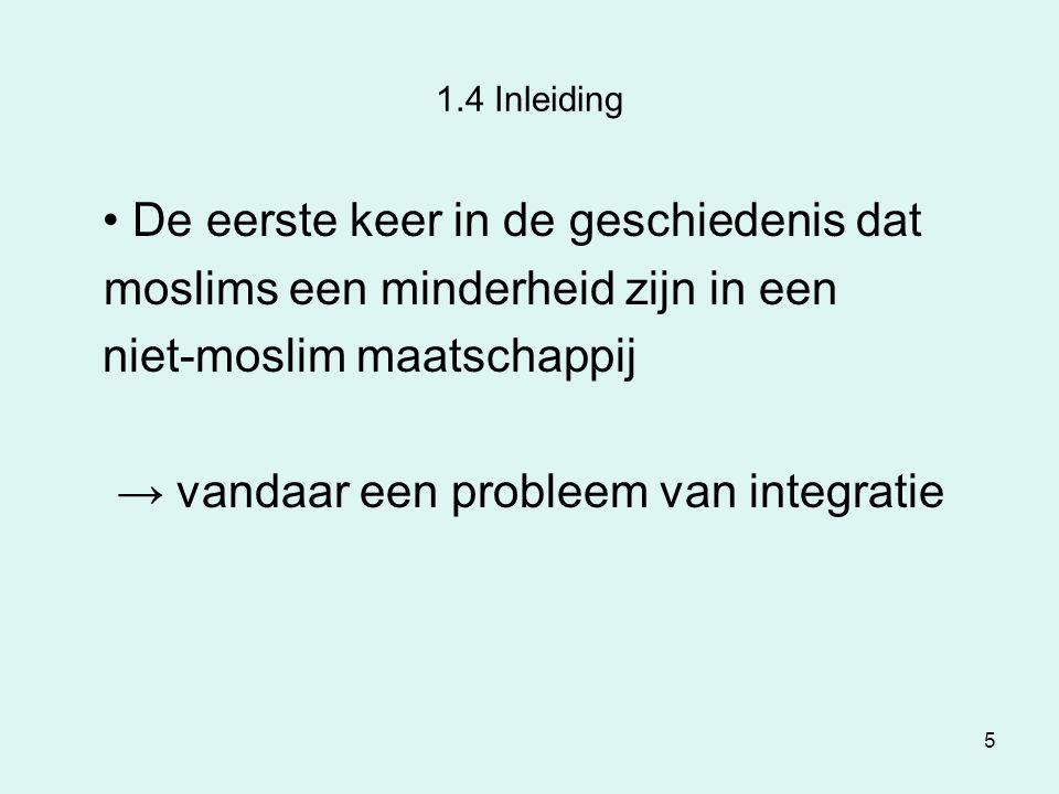 5 1.4 Inleiding De eerste keer in de geschiedenis dat moslims een minderheid zijn in een niet-moslim maatschappij → vandaar een probleem van integrati
