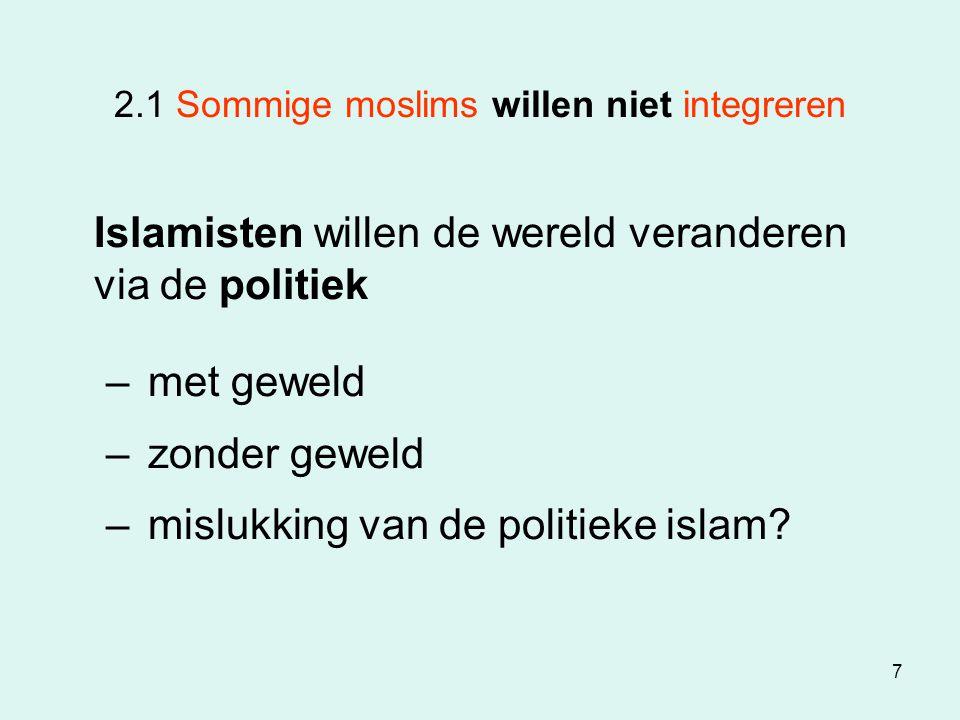 7 2.1 Sommige moslims willen niet integreren Islamisten willen de wereld veranderen via de politiek – met geweld – zonder geweld – mislukking van de p