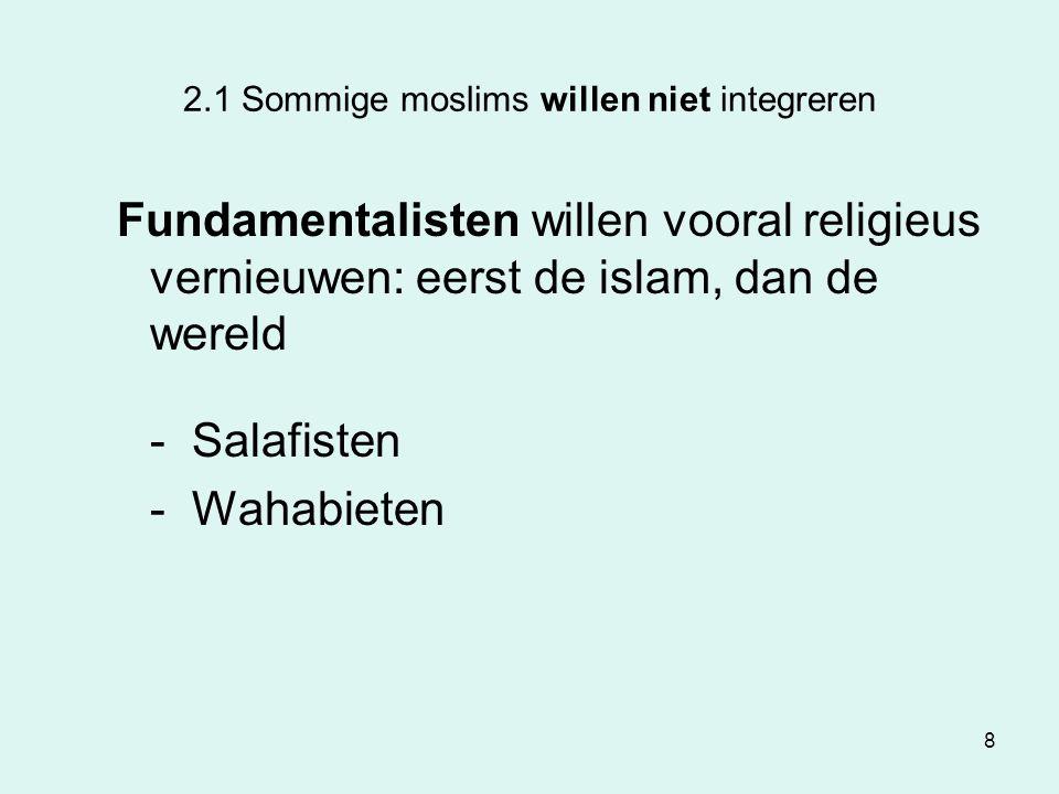 8 2.1 Sommige moslims willen niet integreren Fundamentalisten willen vooral religieus vernieuwen: eerst de islam, dan de wereld - Salafisten - Wahabie
