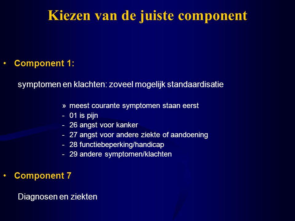 Kiezen van de juiste component Component 1: symptomen en klachten: zoveel mogelijk standaardisatie »meest courante symptomen staan eerst -01 is pijn -