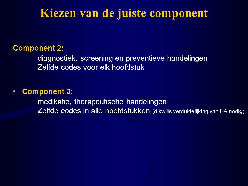 Kiezen van de juiste component Component 3: medikatie, therapeutische handelingen Zelfde codes in alle hoofdstukken (dikwijls verduidelijking van HA n