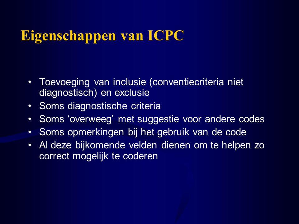 Eigenschappen van ICPC Toevoeging van inclusie (conventiecriteria niet diagnostisch) en exclusie Soms diagnostische criteria Soms 'overweeg' met sugge