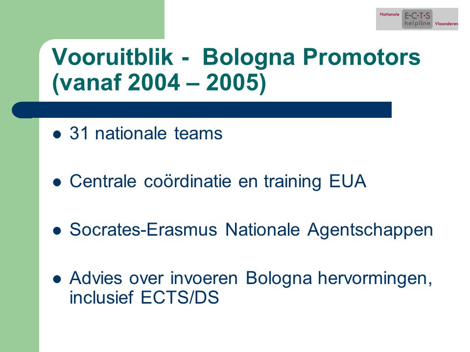Vooruitblik - Bologna Promotors (vanaf 2004 – 2005) 31 nationale teams Centrale coördinatie en training EUA Socrates-Erasmus Nationale Agentschappen A