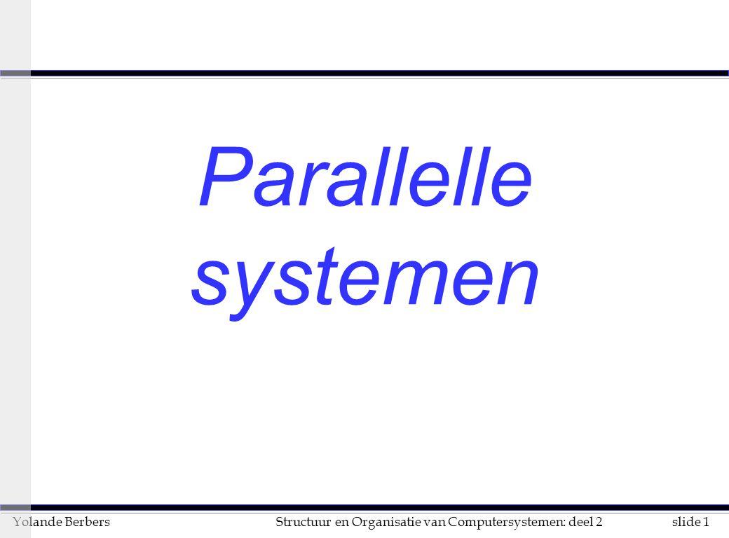 slide 112Structuur en Organisatie van Computersystemen: deel 2Yolande Berbers Performantie (vervolg) n een speedup van n wordt nooit bekomen omdat u niet alle code parallelliseerbaar is u de code die parallelliseerbaar is kan niet altijd continu alle middelen bezig houdt (belastingspreiding !) u bij de code die wel parallelliseerbaar is men extra overhead moet rekenen voor synchronisatie u sommige hulpmiddelen in het systeem toch schaars zijn t.o.v.