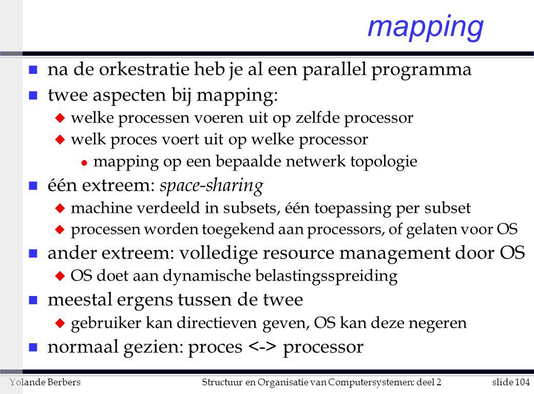 slide 104Structuur en Organisatie van Computersystemen: deel 2Yolande Berbers mapping n na de orkestratie heb je al een parallel programma n twee aspecten bij mapping: u welke processen voeren uit op zelfde processor u welk proces voert uit op welke processor l mapping op een bepaalde netwerk topologie n één extreem: space-sharing u machine verdeeld in subsets, één toepassing per subset u processen worden toegekend aan processors, of gelaten voor OS n ander extreem: volledige resource management door OS u OS doet aan dynamische belastingsspreiding n meestal ergens tussen de twee u gebruiker kan directieven geven, OS kan deze negeren n normaal gezien: proces processor