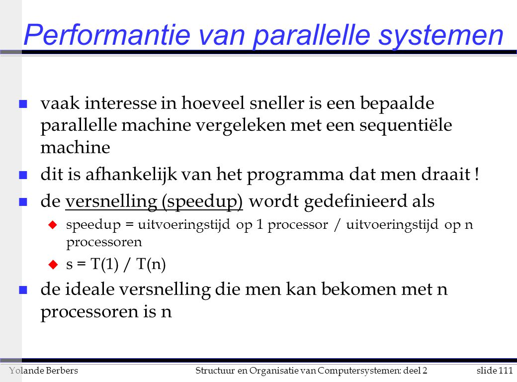 slide 111Structuur en Organisatie van Computersystemen: deel 2Yolande Berbers Performantie van parallelle systemen n vaak interesse in hoeveel sneller is een bepaalde parallelle machine vergeleken met een sequentiële machine n dit is afhankelijk van het programma dat men draait .