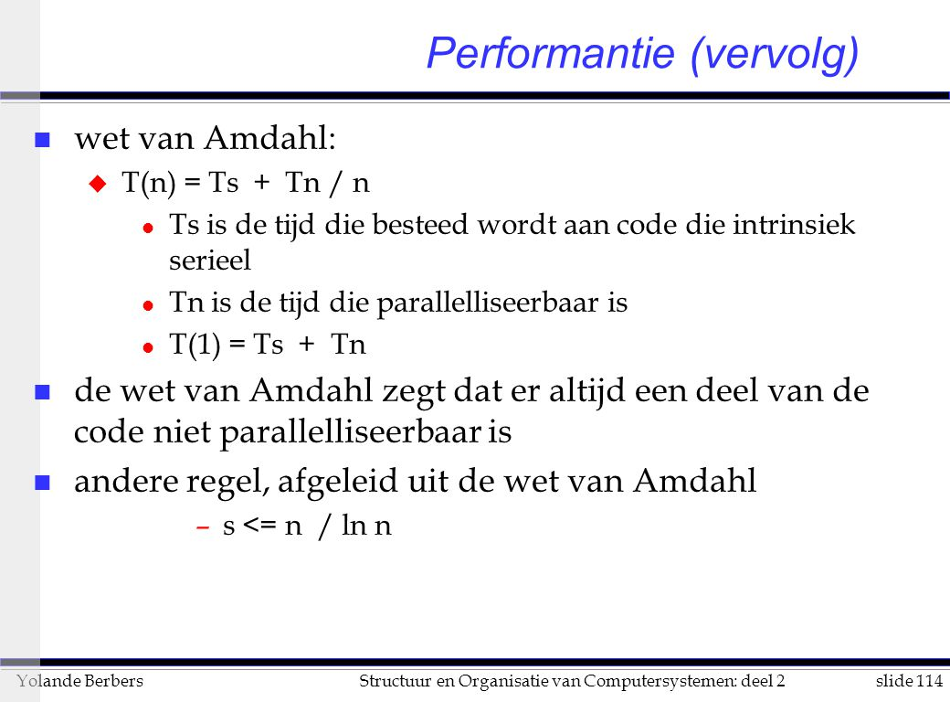slide 114Structuur en Organisatie van Computersystemen: deel 2Yolande Berbers n wet van Amdahl: u T(n) = Ts + Tn / n l Ts is de tijd die besteed wordt aan code die intrinsiek serieel l Tn is de tijd die parallelliseerbaar is l T(1) = Ts + Tn n de wet van Amdahl zegt dat er altijd een deel van de code niet parallelliseerbaar is n andere regel, afgeleid uit de wet van Amdahl –s <= n / ln n Performantie (vervolg)