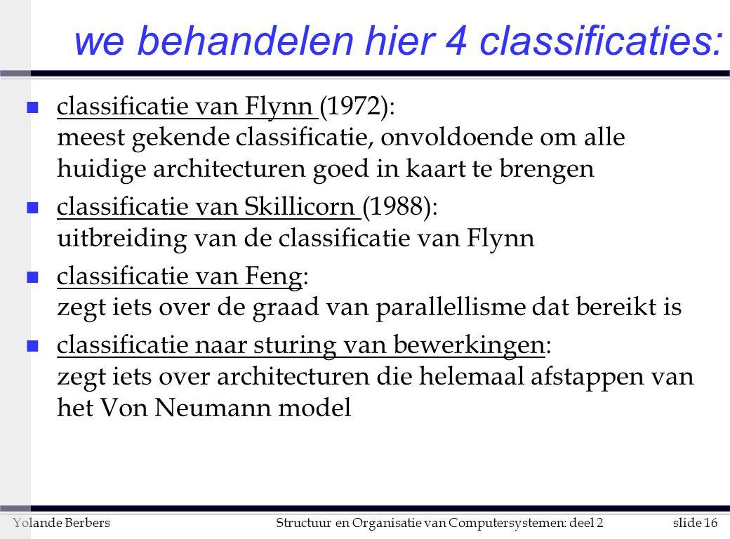 slide 16Structuur en Organisatie van Computersystemen: deel 2Yolande Berbers we behandelen hier 4 classificaties: n classificatie van Flynn (1972): meest gekende classificatie, onvoldoende om alle huidige architecturen goed in kaart te brengen n classificatie van Skillicorn (1988): uitbreiding van de classificatie van Flynn n classificatie van Feng: zegt iets over de graad van parallellisme dat bereikt is n classificatie naar sturing van bewerkingen: zegt iets over architecturen die helemaal afstappen van het Von Neumann model