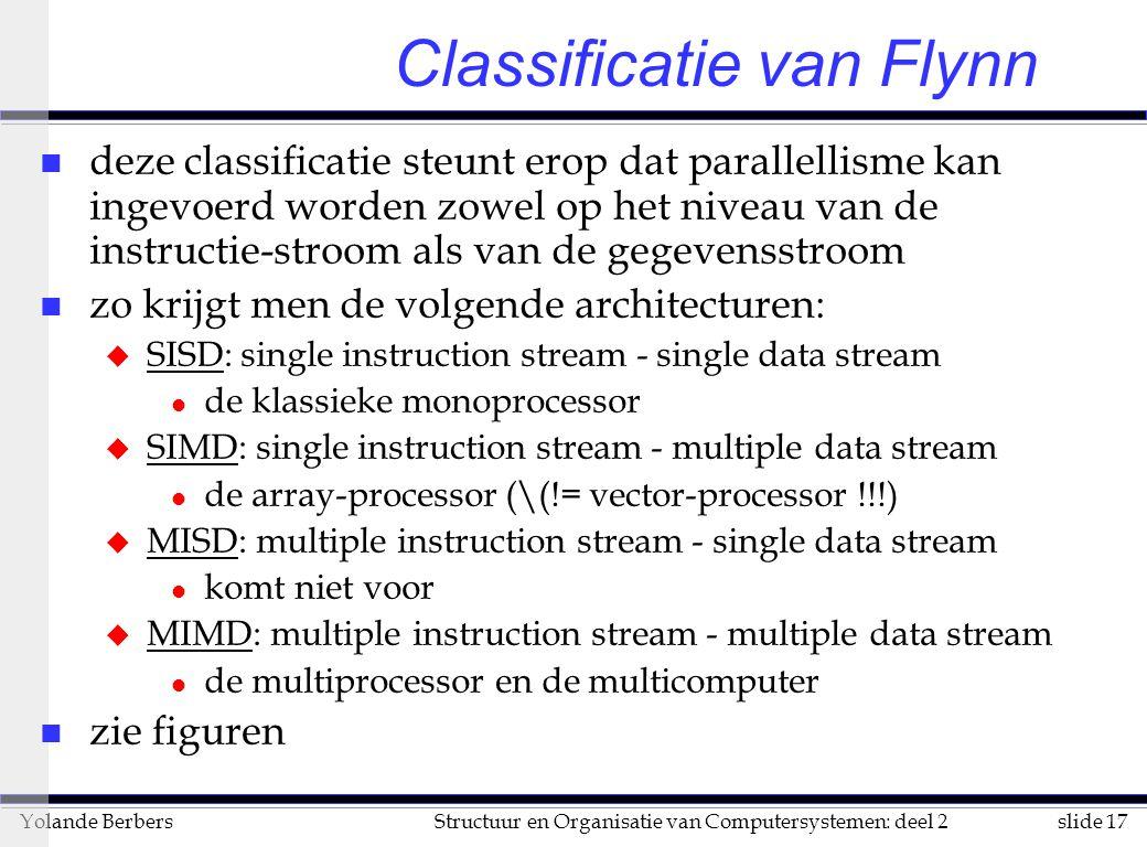 slide 17Structuur en Organisatie van Computersystemen: deel 2Yolande Berbers Classificatie van Flynn n deze classificatie steunt erop dat parallellisme kan ingevoerd worden zowel op het niveau van de instructie-stroom als van de gegevensstroom n zo krijgt men de volgende architecturen: u SISD: single instruction stream - single data stream l de klassieke monoprocessor u SIMD: single instruction stream - multiple data stream l de array-processor (\(!= vector-processor !!!) u MISD: multiple instruction stream - single data stream l komt niet voor u MIMD: multiple instruction stream - multiple data stream l de multiprocessor en de multicomputer n zie figuren