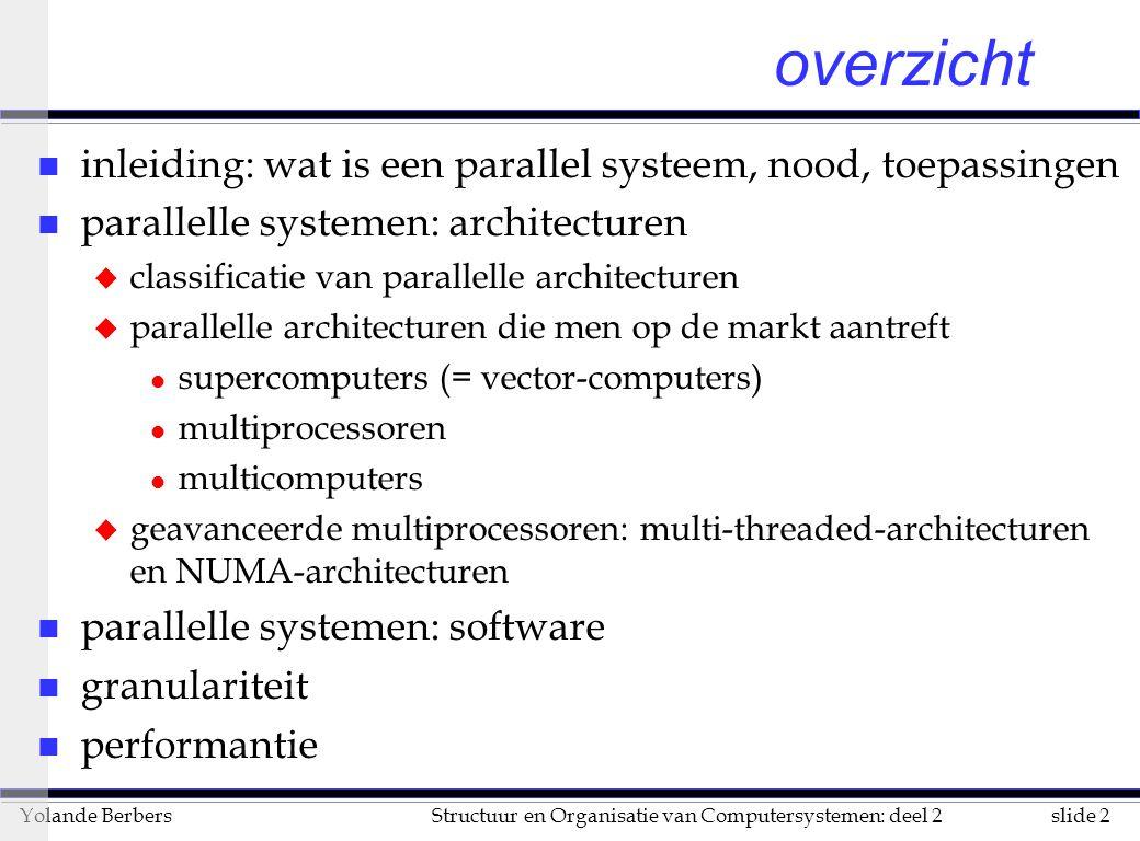 slide 113Structuur en Organisatie van Computersystemen: deel 2Yolande Berbers n de efficiëntie wordt gedefinieerd als l e = T(1) / n*T(n) = s / n n als de efficiëntie dicht bij 1 ligt dan gebruik je de hardware zeer goed n regel van Minsky (zou gelden voor grote n): u s <= log2 n (zonder bewijs) n zie grafiek met verschillende versnellings-curve Performantie (vervolg)