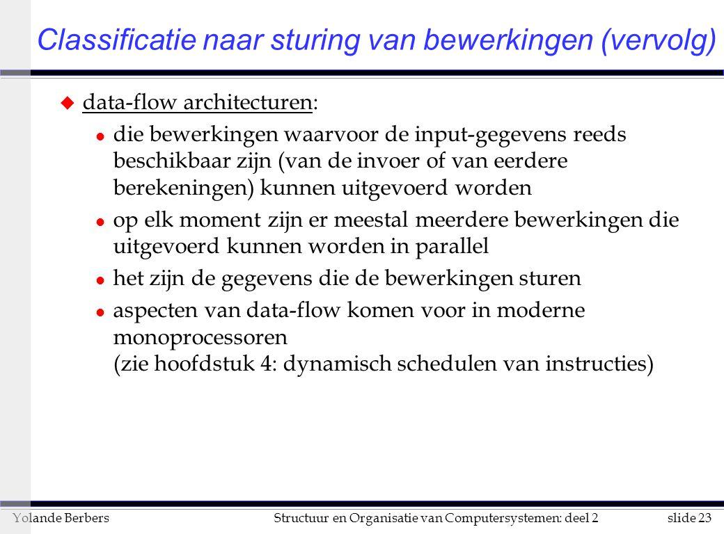 slide 23Structuur en Organisatie van Computersystemen: deel 2Yolande Berbers Classificatie naar sturing van bewerkingen (vervolg) u data-flow architecturen: l die bewerkingen waarvoor de input-gegevens reeds beschikbaar zijn (van de invoer of van eerdere berekeningen) kunnen uitgevoerd worden l op elk moment zijn er meestal meerdere bewerkingen die uitgevoerd kunnen worden in parallel l het zijn de gegevens die de bewerkingen sturen l aspecten van data-flow komen voor in moderne monoprocessoren (zie hoofdstuk 4: dynamisch schedulen van instructies)
