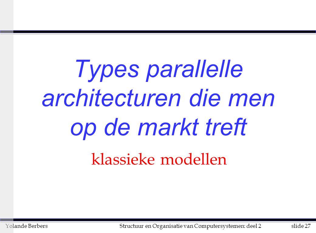 slide 27Structuur en Organisatie van Computersystemen: deel 2Yolande Berbers Types parallelle architecturen die men op de markt treft klassieke modellen