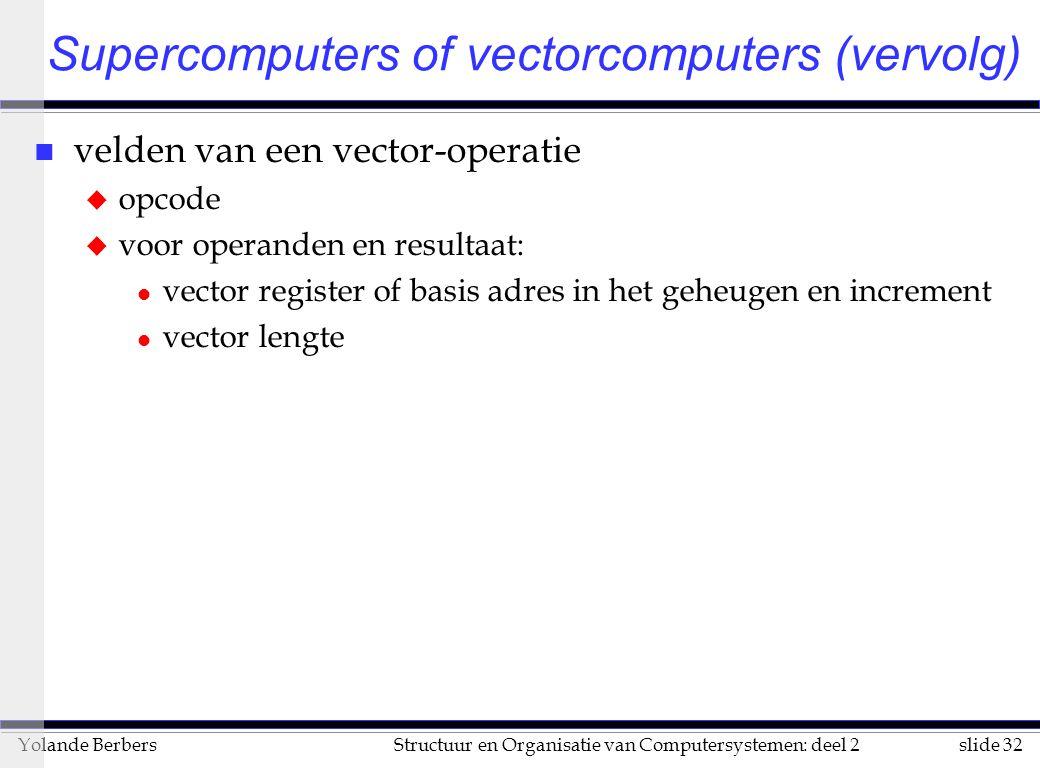 slide 32Structuur en Organisatie van Computersystemen: deel 2Yolande Berbers n velden van een vector-operatie u opcode u voor operanden en resultaat: l vector register of basis adres in het geheugen en increment l vector lengte Supercomputers of vectorcomputers (vervolg)