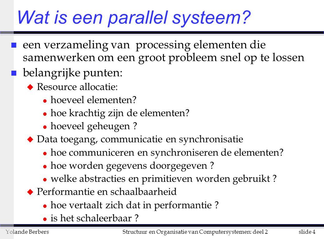 slide 95Structuur en Organisatie van Computersystemen: deel 2Yolande Berbers creëren van een parallel programma n veronderstelling: een sequentieel algoritme is gegeven u soms is een erg verschillend algoritme nodig, hier niet ter sprake n creëren van een parallel programma bestaat uit: u identificatie van het werk dat in parallel kan gebeuren u partitionering van werk en van gegevens over processen u beheer van toegang tot gegevens, communicatie en synchronisatie u Note : werk = zowel berekeningen als toegang tot gegevens als I/O n hoofddoel: Speedup, kleine programmeringsinspanning, laag middelengebruik Speedup (p) = n voor een vast probleem: Speedup (p) = Performance(p) Performance(1) Time(1) Time(p)