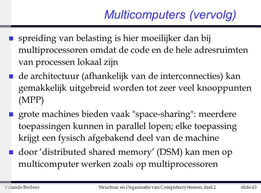 slide 43Structuur en Organisatie van Computersystemen: deel 2Yolande Berbers n spreiding van belasting is hier moeilijker dan bij multiprocessoren omdat de code en de hele adresruimten van processen lokaal zijn n de architectuur (afhankelijk van de interconnecties) kan gemakkelijk uitgebreid worden tot zeer veel knooppunten (MPP) n grote machines bieden vaak space-sharing : meerdere toepassingen kunnen in parallel lopen; elke toepassing krijgt een fysisch afgebakend deel van de machine n door 'distributed shared memory' (DSM) kan men op multicomputer werken zoals op multiprocessoren Multicomputers (vervolg)